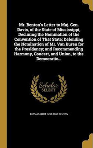 Mr. Benton's Letter to Maj. Gen. Davis, of the State of Mississippi, Declining the Nomination of the Convention of That State; Defending the Nominatio af Thomas Hart 1782-1858 Benton