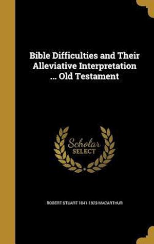 Bible Difficulties and Their Alleviative Interpretation ... Old Testament af Robert Stuart 1841-1923 MacArthur