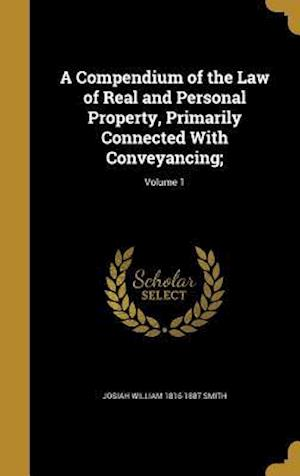 A Compendium of the Law of Real and Personal Property, Primarily Connected with Conveyancing;; Volume 1 af Josiah William 1816-1887 Smith