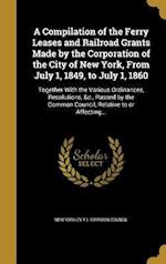 A   Compilation of the Ferry Leases and Railroad Grants Made by the Corporation of the City of New York, from July 1, 1849, to July 1, 1860