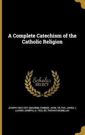 A Complete Catechism of the Catholic Religion af Joseph 1800-1871 Deharbe