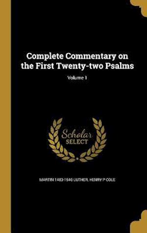 Complete Commentary on the First Twenty-Two Psalms; Volume 1 af Martin 1483-1546 Luther, Henry P. Cole