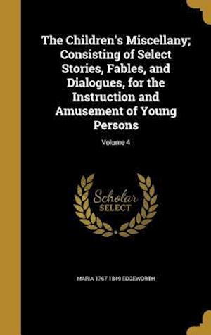 The Children's Miscellany; Consisting of Select Stories, Fables, and Dialogues, for the Instruction and Amusement of Young Persons; Volume 4 af Maria 1767-1849 Edgeworth