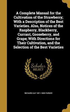 A   Complete Manual for the Cultivation of the Strawberry; With a Description of the Best Varieties. Also, Notices of the Raspberry, Blackberry, Curra af Richard Gay 1811-1869 Pardee