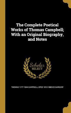 The Complete Poetical Works of Thomas Campbell; With an Original Biography, and Notes af Epes 1813-1880 Ed Sargent, Thomas 1777-1844 Campbell
