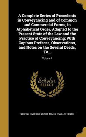 A   Complete Series of Precedents in Conveyancing and of Common and Commercial Forms, in Alphabetical Order, Adapted to the Present State of the Law a af George 1778-1851 Crabb, James Traill Christie