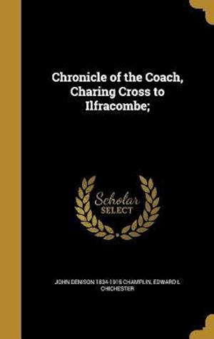 Chronicle of the Coach, Charing Cross to Ilfracombe; af John Denison 1834-1915 Champlin, Edward L. Chichester