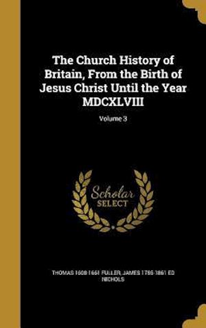 The Church History of Britain, from the Birth of Jesus Christ Until the Year MDCXLVIII; Volume 3 af Thomas 1608-1661 Fuller, James 1785-1861 Ed Nichols