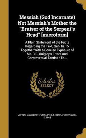 Messiah (God Incarnate) Not Messiah's Mother the Bruiser of the Serpent's Head [Microform] af John M. Davenport