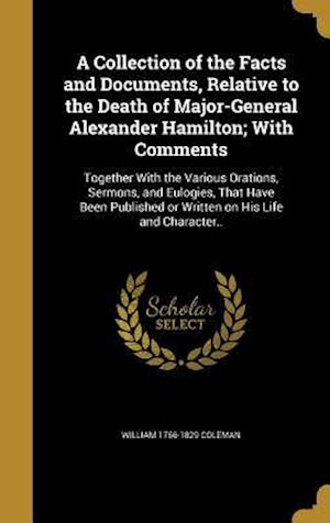 A   Collection of the Facts and Documents, Relative to the Death of Major-General Alexander Hamilton; With Comments af William 1766-1829 Coleman