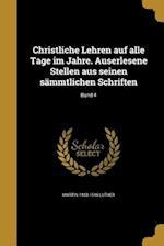 Christliche Lehren Auf Alle Tage Im Jahre. Auserlesene Stellen Aus Seinen Sammtlichen Schriften; Band 4 af Martin 1483-1546 Luther