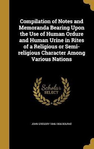 Compilation of Notes and Memoranda Bearing Upon the Use of Human Ordure and Human Urine in Rites of a Religious or Semi-Religious Character Among Vari af John Gregory 1846-1896 Bourke
