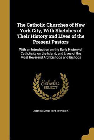 The Catholic Churches of New York City, with Sketches of Their History and Lives of the Present Pastors af John Gilmary 1824-1892 Shea