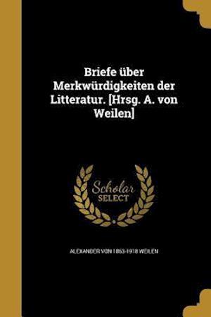 Briefe Uber Merkwurdigkeiten Der Litteratur. [Hrsg. A. Von Weilen] af Alexander Von 1863-1918 Weilen