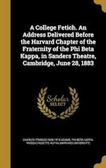 A   College Fetich. an Address Delivered Before the Harvard Chapter of the Fraternity of the Phi Beta Kappa, in Sanders Theatre, Cambridge, June 28, 1 af Charles Francis 1835-1915 Adams