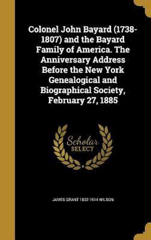 Colonel John Bayard (1738-1807) and the Bayard Family of America. the Anniversary Address Before the New York Genealogical and Biographical Society, F af James Grant 1832-1914 Wilson