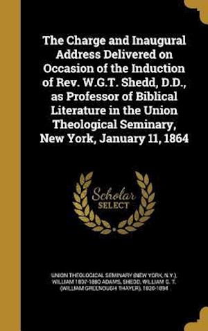 The Charge and Inaugural Address Delivered on Occasion of the Induction of REV. W.G.T. Shedd, D.D., as Professor of Biblical Literature in the Union T af William 1807-1880 Adams