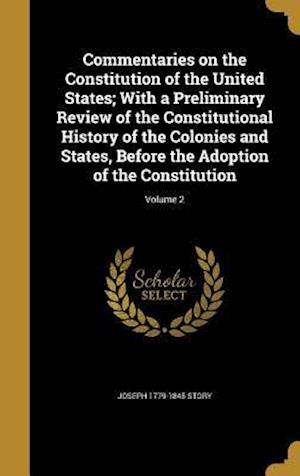 Commentaries on the Constitution of the United States; With a Preliminary Review of the Constitutional History of the Colonies and States, Before the af Joseph 1779-1845 Story