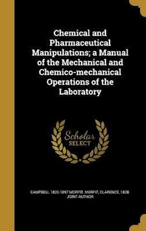 Chemical and Pharmaceutical Manipulations; A Manual of the Mechanical and Chemico-Mechanical Operations of the Laboratory af Campbell 1820-1897 Morfit
