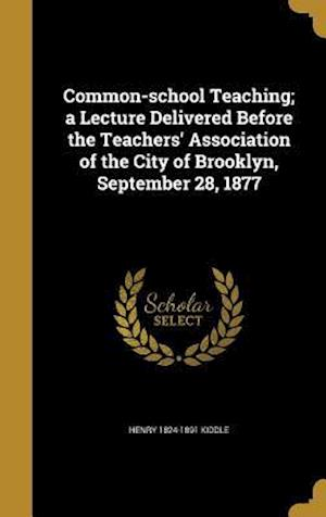 Common-School Teaching; A Lecture Delivered Before the Teachers' Association of the City of Brooklyn, September 28, 1877 af Henry 1824-1891 Kiddle