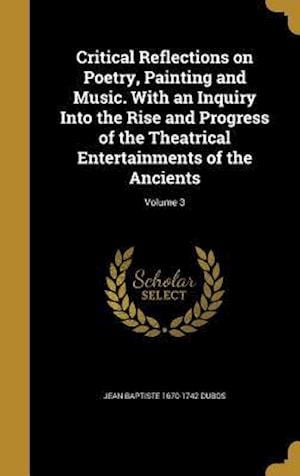 Critical Reflections on Poetry, Painting and Music. with an Inquiry Into the Rise and Progress of the Theatrical Entertainments of the Ancients; Volum af Jean Baptiste 1670-1742 Dubos