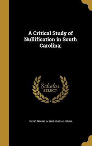 A Critical Study of Nullification in South Carolina; af David Franklin 1866-1940 Houston