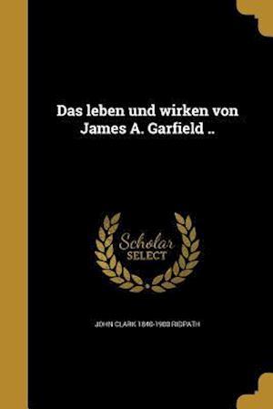 Das Leben Und Wirken Von James A. Garfield .. af John Clark 1840-1900 Ridpath