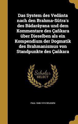 Das System Des Vedanta Nach Den Brahma-Sutra's Des Badarayana Und Dem Kommentare Des Cankara Uber Dieselben ALS Ein Kompendium Der Dogmatik Des Brahma af Paul 1845-1919 Deussen