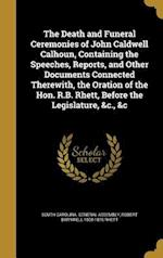 The Death and Funeral Ceremonies of John Caldwell Calhoun, Containing the Speeches, Reports, and Other Documents Connected Therewith, the Oration of t af Robert Barnwell 1800-1876 Rhett