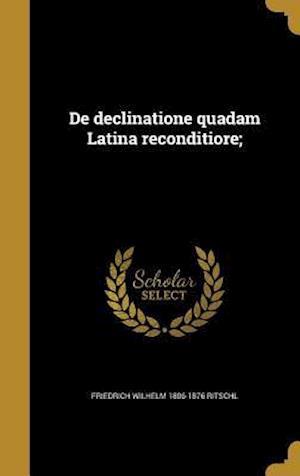 de Declinatione Quadam Latina Reconditiore; af Friedrich Wilhelm 1806-1876 Ritschl