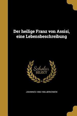 Der Heilige Franz Von Assisi, Eine Lebensbeschreibung af Johannes 1866-1956 Jorgensen