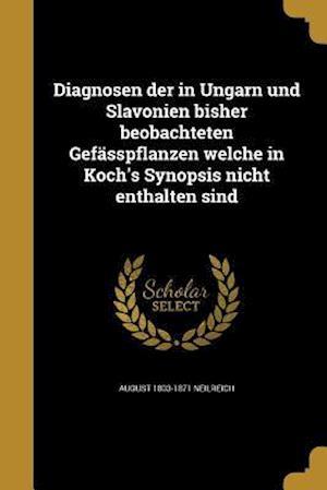 Diagnosen Der in Ungarn Und Slavonien Bisher Beobachteten Gefasspflanzen Welche in Koch's Synopsis Nicht Enthalten Sind af August 1803-1871 Neilreich