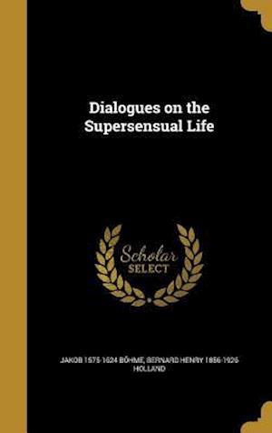 Dialogues on the Supersensual Life af Bernard Henry 1856-1926 Holland, Jakob 1575-1624 Bohme
