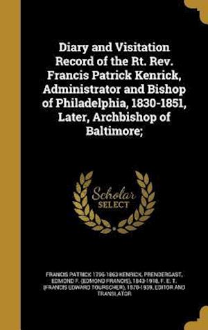 Diary and Visitation Record of the Rt. REV. Francis Patrick Kenrick, Administrator and Bishop of Philadelphia, 1830-1851, Later, Archbishop of Baltimo af Francis Patrick 1796-1863 Kenrick