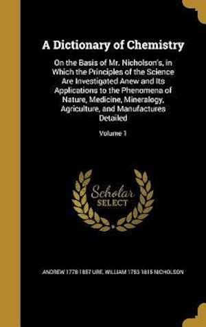 A Dictionary of Chemistry af Andrew 1778-1857 Ure, William 1753-1815 Nicholson