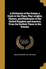 A   Dictionary of the Drama; A Guide to the Plays, Play-Wrights, Players, and Playhouses of the United Kingdom and America, from the Earliest Times to af William Davenport 1851-1904 Adams