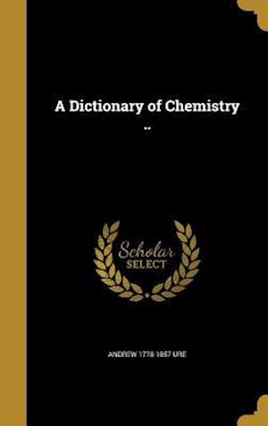 A Dictionary of Chemistry .. af Andrew 1778-1857 Ure
