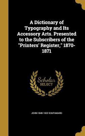 A Dictionary of Typography and Its Accessory Arts. Presented to the Subscribers of the Printers' Register, 1870-1871 af John 1840-1902 Southward
