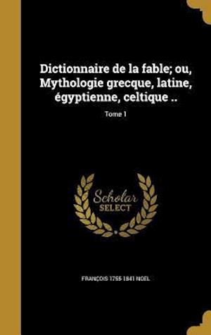 Dictionnaire de La Fable; Ou, Mythologie Grecque, Latine, Egyptienne, Celtique ..; Tome 1 af Francois 1755-1841 Noel
