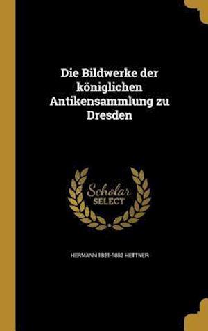 Die Bildwerke Der Koniglichen Antikensammlung Zu Dresden af Hermann 1821-1882 Hettner