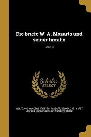 Die Briefe W. A. Mozarts Und Seiner Familie; Band 3 af Leopold 1719-1787 Mozart, Wolfgang Amadeus 1756-1791 Mozart, Ludwig 1876-1957 Schiedermair