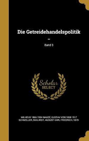 Die Getreidehandelspolitik ..; Band 3 af Gustav Von 1838-1917 Schmoller, Wilhelm 1866-1904 Naude