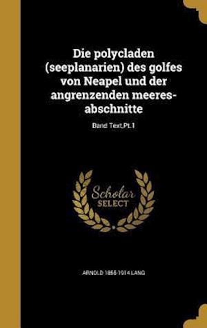 Die Polycladen (Seeplanarien) Des Golfes Von Neapel Und Der Angrenzenden Meeres-Abschnitte; Band Text, PT.1 af Arnold 1855-1914 Lang
