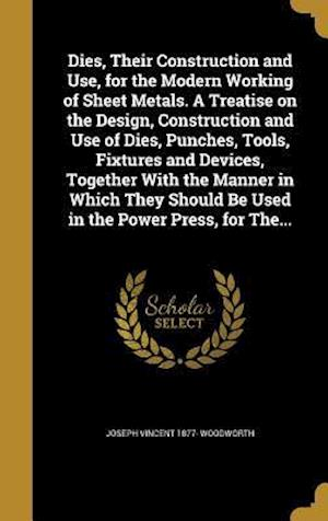 Dies, Their Construction and Use, for the Modern Working of Sheet Metals. a Treatise on the Design, Construction and Use of Dies, Punches, Tools, Fixt af Joseph Vincent 1877- Woodworth