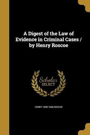 A Digest of the Law of Evidence in Criminal Cases / By Henry Roscoe af Henry 1800-1836 Roscoe