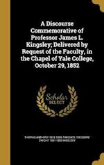 A Discourse Commemorative of Professor James L. Kingsley; Delivered by Request of the Faculty, in the Chapel of Yale College, October 29, 1852 af Theodore Dwight 1801-1889 Woolsey, Thomas Anthony 1815-1886 Thacher