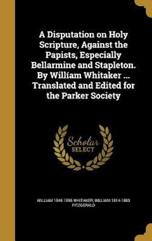 A   Disputation on Holy Scripture, Against the Papists, Especially Bellarmine and Stapleton. by William Whitaker ... Translated and Edited for the Par af William 1548-1595 Whitaker, William 1814-1883 Fitzgerald