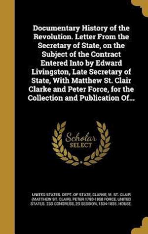Documentary History of the Revolution. Letter from the Secretary of State, on the Subject of the Contract Entered Into by Edward Livingston, Late Secr af Peter 1790-1868 Force