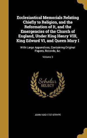Ecclesiastical Memorials Relating Chiefly to Religion, and the Reformation of It, and the Emergencies of the Church of England, Under King Henry VIII, af John 1643-1737 Strype