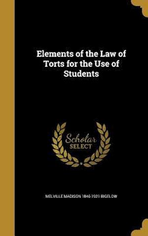 Elements of the Law of Torts for the Use of Students af Melville Madison 1846-1921 Bigelow